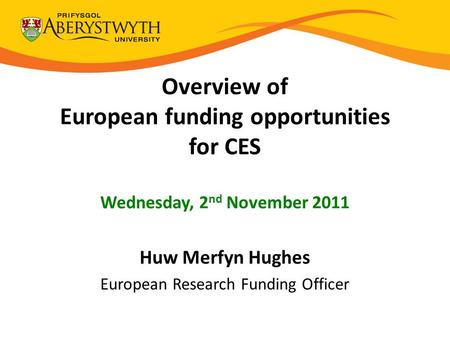 Overview of European funding opportunities for CES Wednesday, 2 nd November 2011 Huw Merfyn Hughes European Research Funding Officer.