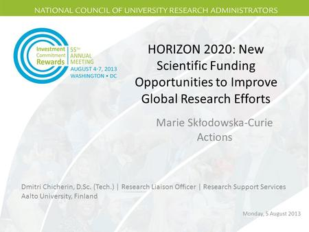 HORIZON 2020: New Scientific Funding Opportunities to Improve Global Research Efforts Marie Skłodowska-Curie Actions Dmitri Chicherin, D.Sc. (Tech.) |