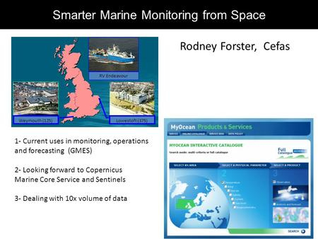 Weymouth (125) Lowestoft (375) RV Endeavour Smarter Marine Monitoring from Space Rodney Forster, Cefas 1- Current uses in monitoring, operations and forecasting.