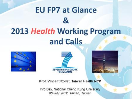 Prof. Vincent Rollet, Taiwan Health NCP Info Day, National Cheng Kung University 06 July 2012, Tainan, Taiwan EU FP7 at Glance & 2013 Health Working Program.