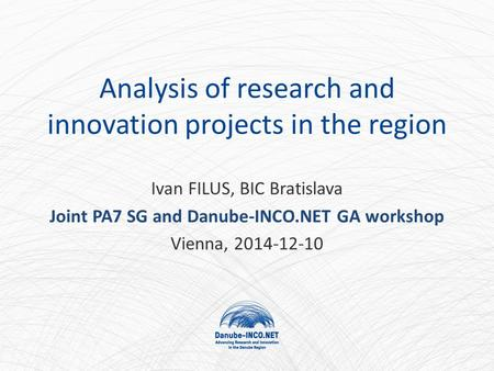 Analysis of research and innovation projects in the region Ivan FILUS, BIC Bratislava Joint PA7 SG and Danube-INCO.NET GA workshop Vienna, 2014-12-10.