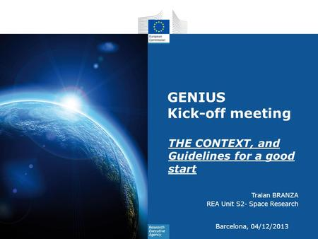 GENIUS Kick-off meeting THE CONTEXT, and Guidelines for a good start Traian BRANZA REA Unit S2- Space Research Barcelona, 04/12/2013.