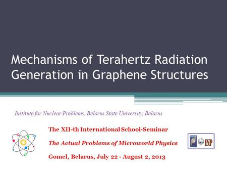 Mechanisms of Terahertz Radiation Generation in Graphene Structures Institute for Nuclear Problems, Belarus State University, Belarus The XII-th International.