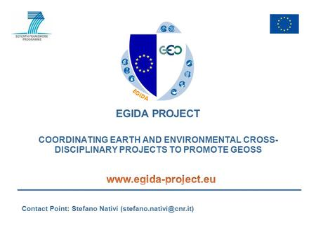 EGIDA PROJECT COORDINATING EARTH AND ENVIRONMENTAL CROSS- DISCIPLINARY PROJECTS TO PROMOTE GEOSS Contact Point: Stefano Nativi