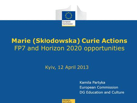 Date: in 12 pts Education and Culture Marie (Sk ł odowska) Curie Actions FP7 and Horizon 2020 opportunities Kyiv, 12 April 2013 Kamila Partyka European.