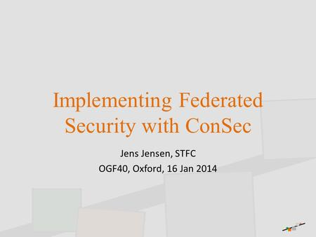 Implementing Federated Security with ConSec Jens Jensen, STFC OGF40, Oxford, 16 Jan 2014.