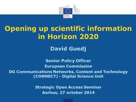 Opening up scientific information in Horizon 2020 David Guedj Senior Policy Officer European Commission DG Communications Networks, Content and Technology.