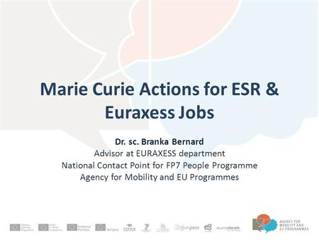 Marie Curie Actions for ESR & Euraxess Jobs Dr. sc. Branka Bernard Advisor at EURAXESS department National Contact Point for FP7 People Programme Agency.