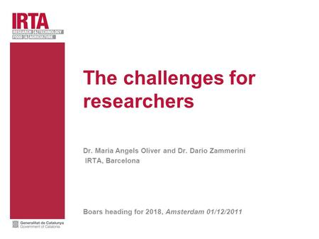 The challenges for researchers Dr. Maria Angels Oliver and Dr. Dario Zammerini IRTA, Barcelona Boars heading for 2018, Amsterdam 01/12/2011.