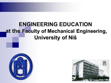 Faculty of Mechanical Engineering, University of Niš ENGINEERING EDUCATION at the Faculty of Mechanical Engineering, University of Niš 1.