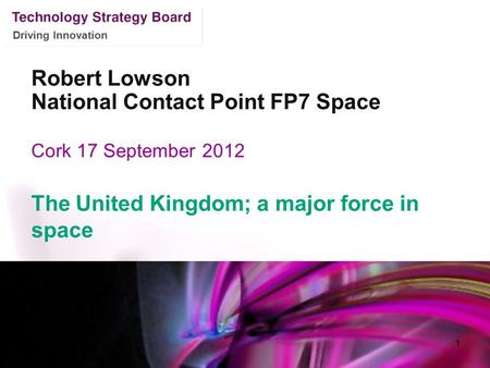 Driving Innovation Robert Lowson National Contact Point FP7 Space Cork 17 September 2012 The United Kingdom; a major force in space 1.