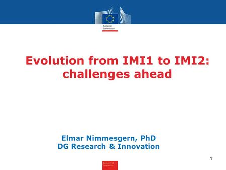 Research & Innovation Evolution from IMI1 to IMI2: challenges ahead Elmar Nimmesgern, PhD DG Research & Innovation 1.