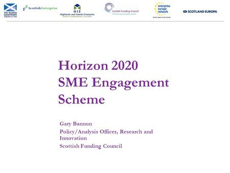 Horizon 2020 SME Engagement Scheme Gary Bannon Policy/Analysis Officer, Research and Innovation Scottish Funding Council.