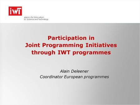 Agency for Innovation by Science and Technology Participation in Joint Programming Initiatives through IWT programmes Alain Deleener Coordinator European.