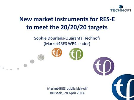 New market instruments for RES-E to meet the 20/20/20 targets Sophie Dourlens-Quaranta, Technofi (Market4RES WP4 leader) Market4RES public kick-off Brussels,