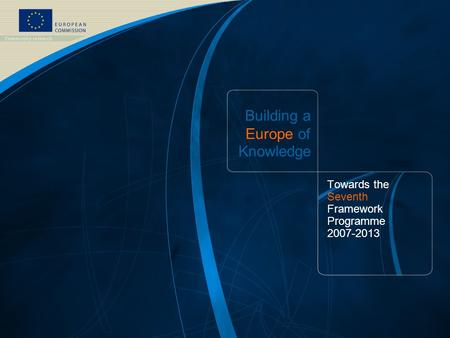 FP7 /1 EUROPEAN COMMISSION - Research DG - October 2006 Building a Europe of Knowledge Towards the Seventh Framework Programme 2007-<strong>2013</strong>.