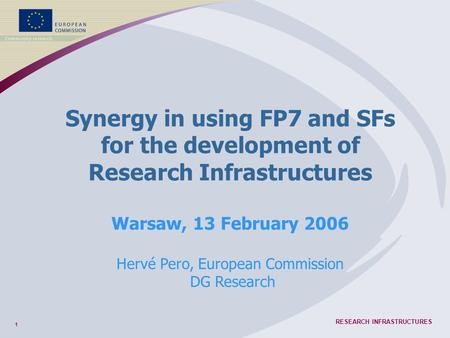 1 RESEARCH INFRASTRUCTURES Synergy in using FP7 and SFs for the development of Research Infrastructures Warsaw, 13 February 2006 Hervé Pero, European Commission.