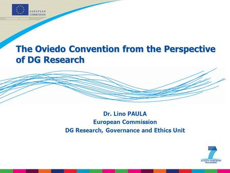 The Oviedo Convention from the Perspective of DG Research Dr. Lino PAULA European Commission DG Research, Governance and Ethics Unit.