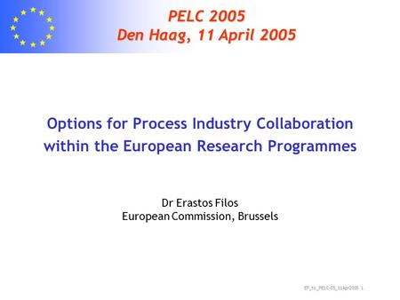 EF_to_PELC-05_11Apr2005 1 PELC 2005 Den Haag, 11 April 2005 Options for Process Industry Collaboration within the European Research Programmes Dr Erastos.