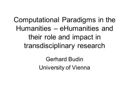Computational Paradigms in the Humanities – eHumanities and their role and impact in transdisciplinary research Gerhard Budin University of Vienna.