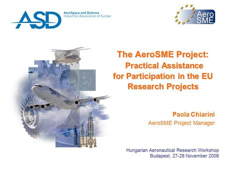 The AeroSME Project: Practical Assistance for Participation in the EU Research Projects Paola Chiarini AeroSME Project Manager Hungarian Aeronautical Research.