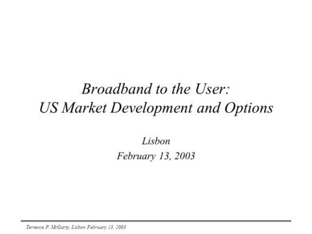 Terrence P. McGarty, Lisbon February 13, 2003 Broadband to <strong>the</strong> User: US Market Development <strong>and</strong> Options Lisbon February 13, 2003.