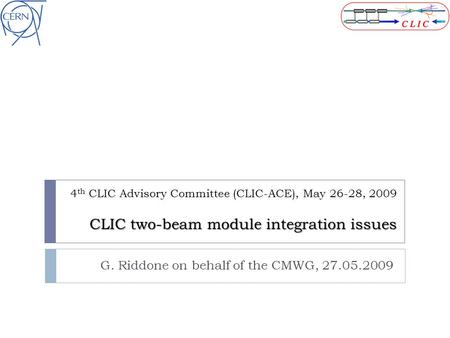 CLIC two-beam module integration issues 4 th CLIC Advisory Committee (CLIC-ACE), May 26-28, 2009 CLIC two-beam module integration issues G. Riddone on.