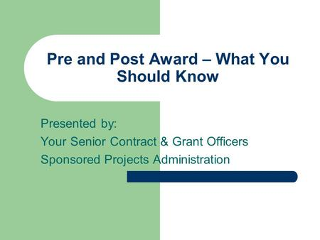 Pre and Post Award – What You Should Know Presented by: Your Senior Contract & Grant Officers Sponsored Projects Administration.
