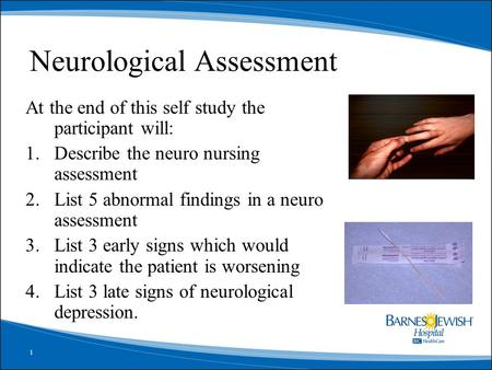 1 Neurological Assessment At the end of this self study the participant will: 1.Describe the neuro nursing assessment 2.List 5 abnormal findings in a neuro.