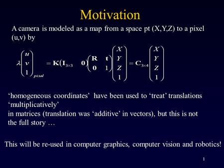1 A camera is modeled as a map from a space pt (X,Y,Z) to a pixel (u,v) by 'homogeneous coordinates' have been used to 'treat' translations 'multiplicatively'