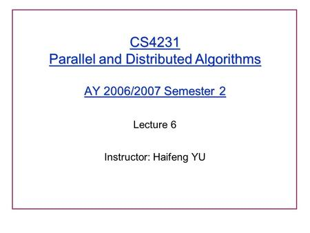 CS4231 Parallel and Distributed Algorithms AY 2006/2007 Semester 2 Lecture 6 Instructor: Haifeng YU.