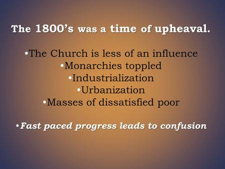 The 1800's was a time of upheaval. The Church is less of an influence Monarchies toppled Industrialization Urbanization Masses of dissatisfied poor Fast.