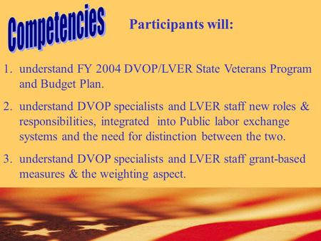 Participants will: 1.understand FY 2004 DVOP/LVER State Veterans Program and Budget Plan. 2.understand DVOP specialists and LVER staff new roles & responsibilities,