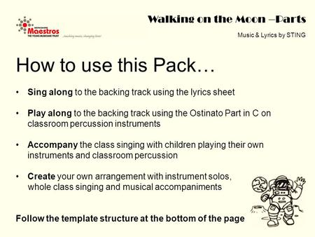 Walking on the Moon –Parts Music & Lyrics by STING How to use this Pack… Sing along to the backing track using the lyrics sheet Play along to the backing.