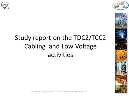 Study report on the TDC2/TCC2 Cabling and Low Voltage activities Ivan Moya Martinez– EN/EL/CF – WP 31st Meeting 2014.04.08.
