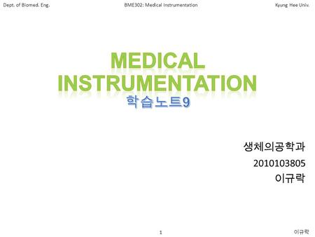 Dept. of Biomed. Eng.BME302: Medical InstrumentationKyung Hee Univ. 1 이규락 생체의공학과 2010103805 이규락.
