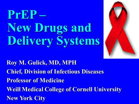 PrEP – New Drugs and Delivery Systems Roy M. Gulick, MD, MPH Chief, Division of Infectious Diseases Professor of Medicine Weill Medical College of Cornell.