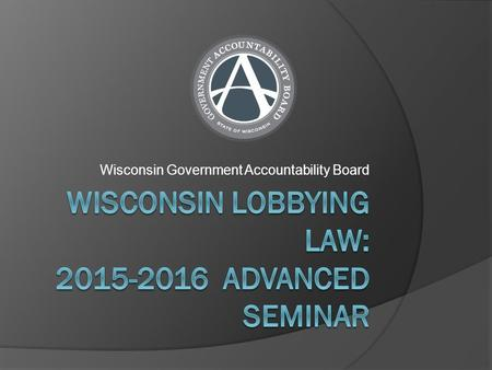 Wisconsin Government Accountability Board. Lobbying in Wisconsin - Advanced Seminar  New Fee Structure For Lobbyist Licenses  Pop Quiz – Review the.