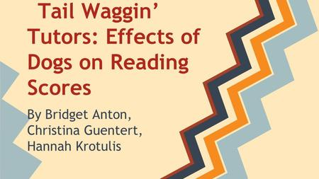Tail Waggin' Tutors: Effects of Dogs on Reading Scores By Bridget Anton, Christina Guentert, Hannah Krotulis.