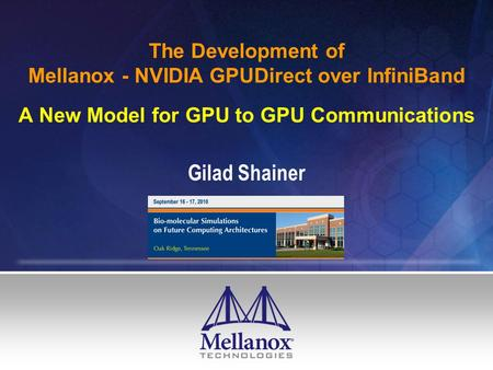 The Development of Mellanox - NVIDIA GPUDirect over InfiniBand A New Model for GPU to GPU Communications Gilad Shainer.