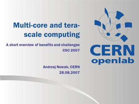 Multi-core and tera- scale computing A short overview of benefits and challenges CSC 2007 Andrzej Nowak, CERN 28.08.2007.