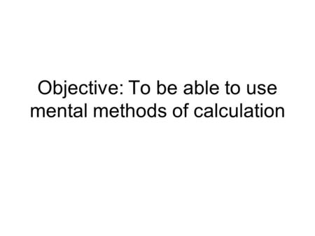 Objective: To be able to use mental methods of calculation.
