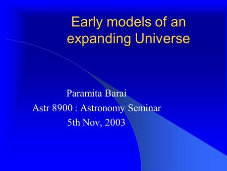 Early models of an expanding Universe Paramita Barai Astr 8900 : Astronomy Seminar 5th Nov, 2003.
