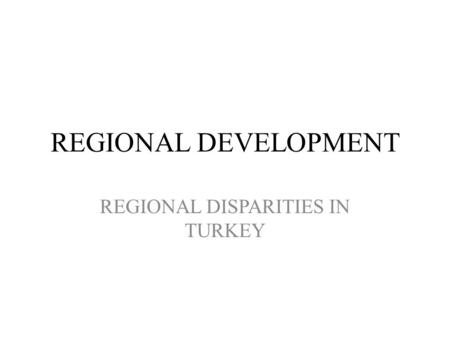 REGIONAL DEVELOPMENT REGIONAL DISPARITIES IN TURKEY.