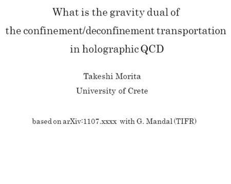 Based on arXiv:1107.xxxx with G. Mandal (TIFR) What is the gravity dual of the confinement/deconfinement transportation in holographic QCD Takeshi Morita.