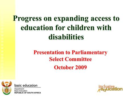 1 Progress on expanding access to education for children with disabilities Presentation to Parliamentary Select Committee October 2009.