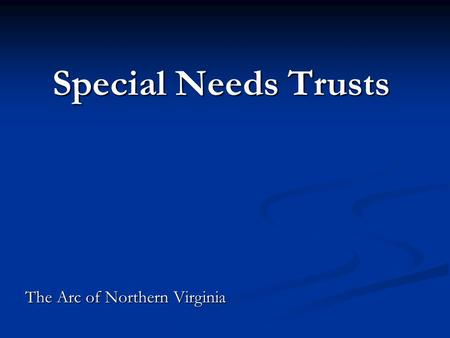 Special Needs Trusts Special Needs Trusts The Arc of Northern Virginia.
