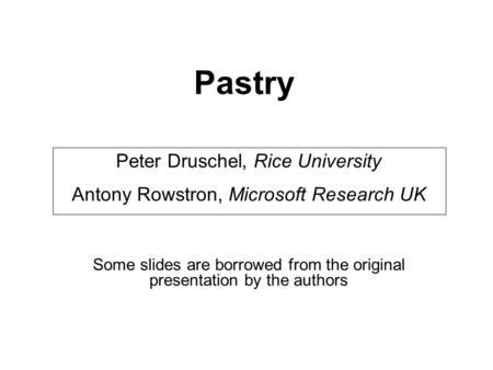 Pastry Peter Druschel, Rice University Antony Rowstron, Microsoft Research UK Some slides are borrowed from the original presentation by the authors.