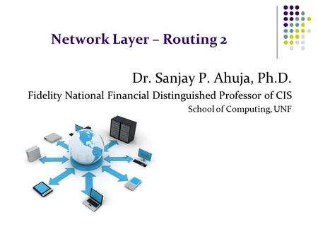 Network Layer – Routing 2 Dr. Sanjay P. Ahuja, Ph.D. Fidelity National Financial Distinguished Professor of CIS School of Computing, UNF.