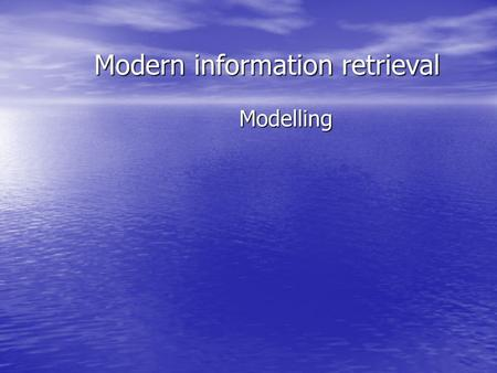 Modern information retrieval Modelling. Introduction IR systems usually adopt index terms to process queries IR systems usually adopt index terms to process.